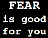 Fear is good for you